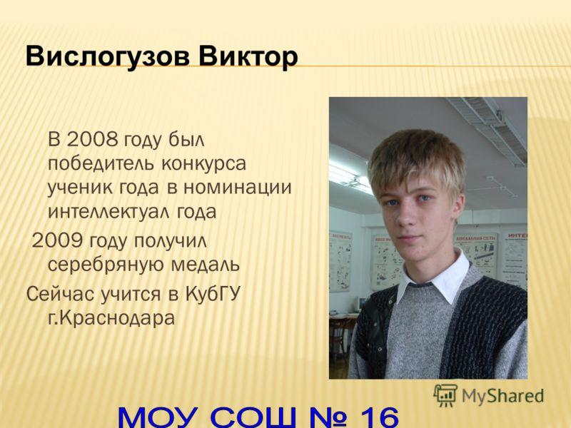 Вислогузов Виктор В 2008 году был победитель конкурса ученик года в номинации интеллектуал года 2009 году получил серебряную медаль Сейчас учится в КубГУ г.Краснодара
