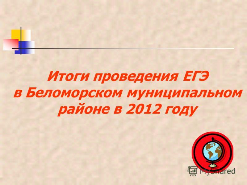 Итоги проведения ЕГЭ в Беломорском муниципальном районе в 2012 году