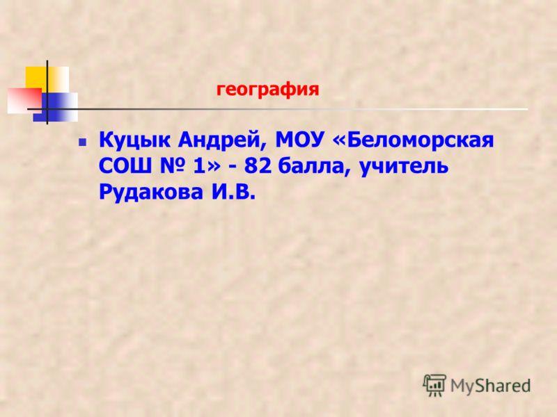 география Куцык Андрей, МОУ «Беломорская СОШ 1» - 82 балла, учитель Рудакова И.В.