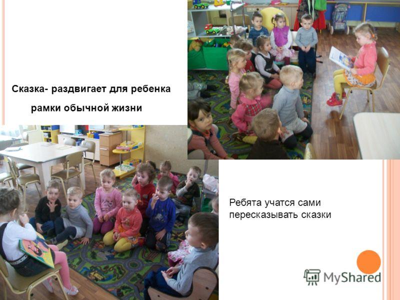 Сказка- раздвигает для ребенка рамки обычной жизни Ребята учатся сами пересказывать сказки