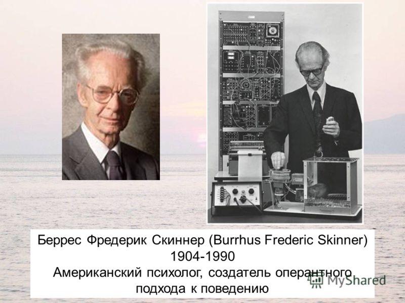 Беррес Фредерик Скиннер (Burrhus Frederic Skinner) 1904-1990 Американский психолог, создатель оперантного подхода к поведению