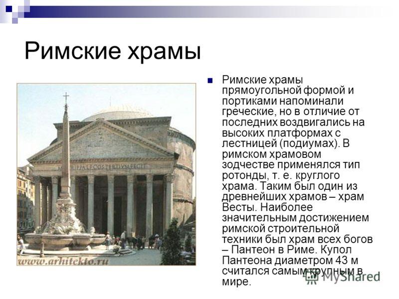 Римские храмы Римские храмы прямоугольной формой и портиками напоминали греческие, но в отличие от последних воздвигались на высоких платформах с лестницей (подиумах). В римском храмовом зодчестве применялся тип ротонды, т. е. круглого храма. Таким б