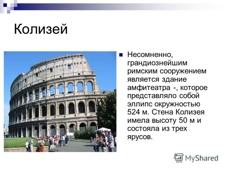 Колизей Несомненно, грандиознейшим римским сооружением является здание амфитеатра -, которое представляло собой эллипс окружностью 524 м. Стена Колизея имела высоту 50 м и состояла из трех ярусов.