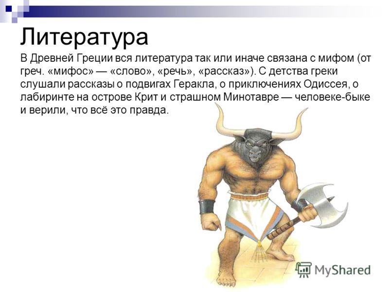 В Древней Греции вся литература так или иначе связана с мифом (от греч. «мифос» «слово», «речь», «рассказ»). С детства греки слушали рассказы о подвигах Геракла, о приключениях Одиссея, о лабиринте на острове Крит и страшном Минотавре человеке-быке и