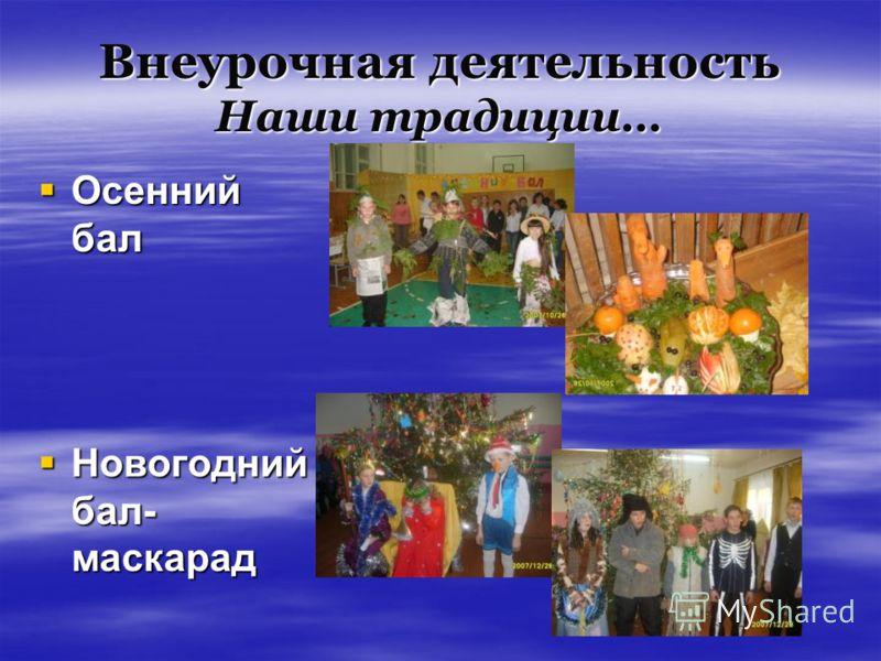 Внеурочная деятельность Наши традиции… Осенний бал Осенний бал Новогодний бал- маскарад Новогодний бал- маскарад