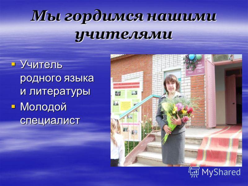 Мы гордимся нашими учителями Учитель родного языка и литературы Учитель родного языка и литературы Молодой специалист Молодой специалист