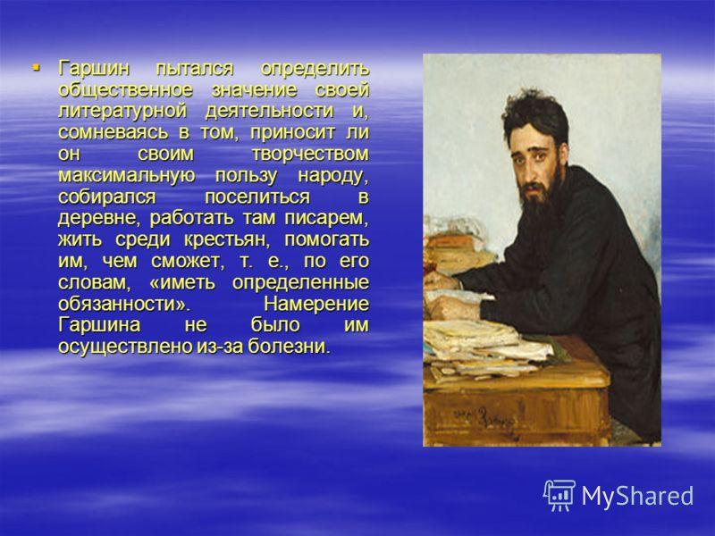 Гаршин пытался определить общественное значение своей литературной деятельности и, сомневаясь в том, приносит ли он своим творчеством максимальную пользу народу, собирался поселиться в деревне, работать там писарем, жить среди крестьян, помогать им,