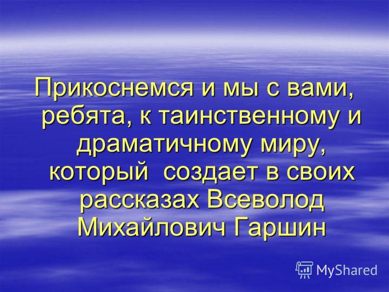 Прикоснемся и мы с вами, ребята, к таинственному и драматичному миру, который создает в своих рассказах Всеволод Михайлович Гаршин