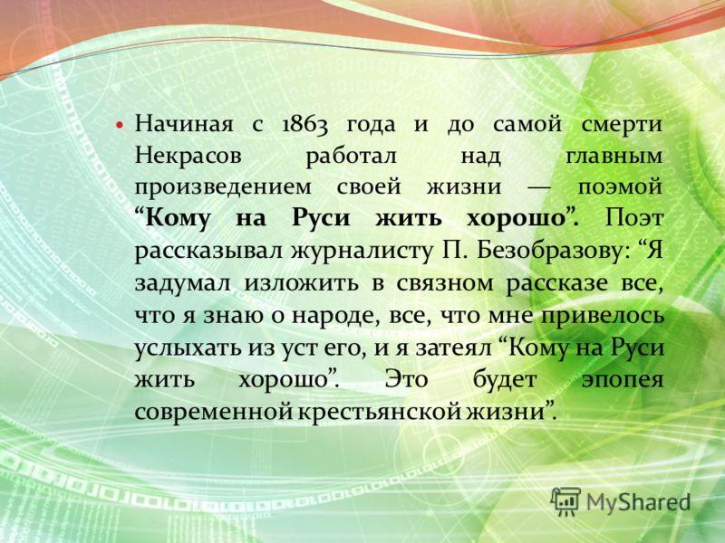 Начиная с 1863 года и до самой смерти Некрасов работал над главным произведением своей жизни поэмой Кому на Руси жить хорошо. Поэт рассказывал журналисту П. Безобразову: Я задумал изложить в связном рассказе все, что я знаю о народе, все, что мне при
