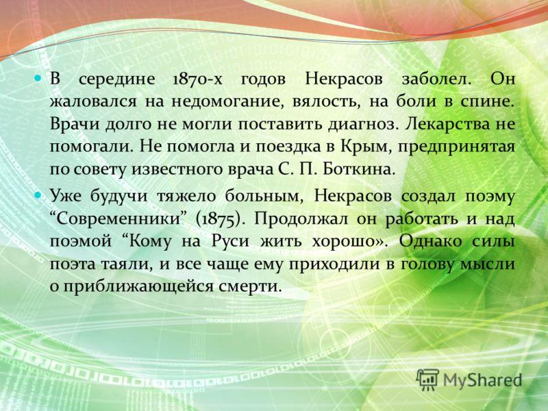 В середине 1870-х годов Некрасов заболел. Он жаловался на недомогание, вялость, на боли в спине. Врачи долго не могли поставить диагноз. Лекарства не помогали. Не помогла и поездка в Крым, предпринятая по совету известного врача С. П. Боткина. Уже бу