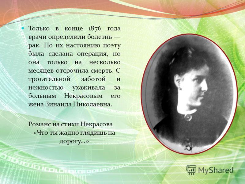 Только в конце 1876 года врачи определили болезнь рак. По их настоянию поэту была сделана операция, но она только на несколько месяцев отсрочила смерть. С трогательной заботой и нежностью ухаживала за больным Некрасовым его жена Зинаида Николаевна. Р