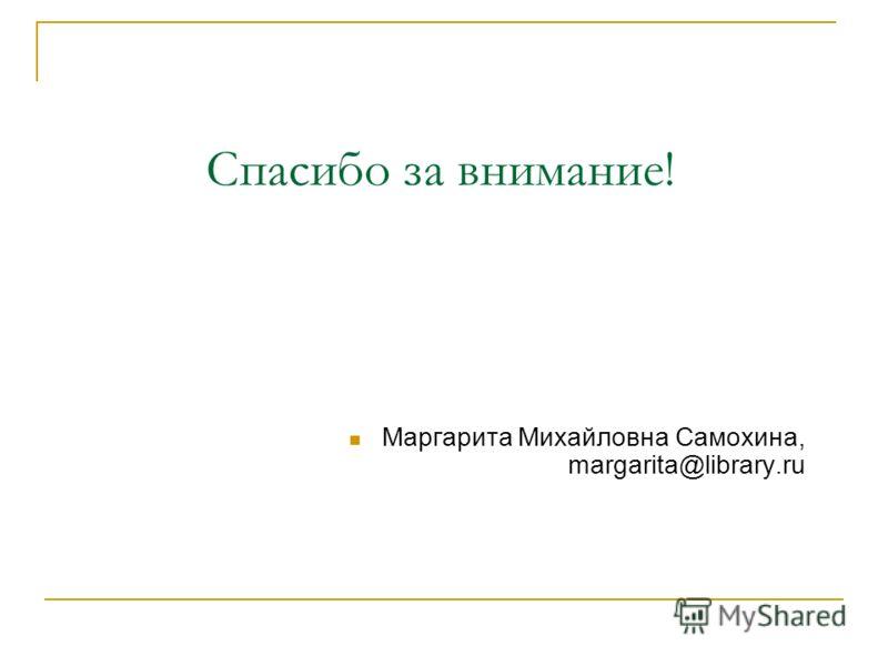 Спасибо за внимание! Маргарита Михайловна Самохина, margarita@library.ru