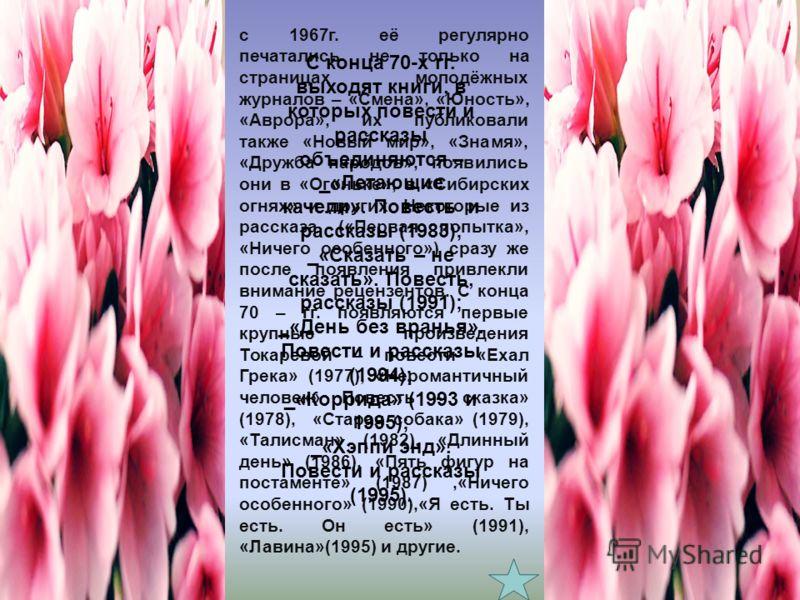 с 1967г. её регулярно печатались не только на страницах молодёжных журналов – «Смена», «Юность», «Аврора», их публиковали также «Новый мир», «Знамя», «Дружба народов», появились они в «Огоньке», в «Сибирских огнях» и других. Некоторые из рассказа («П