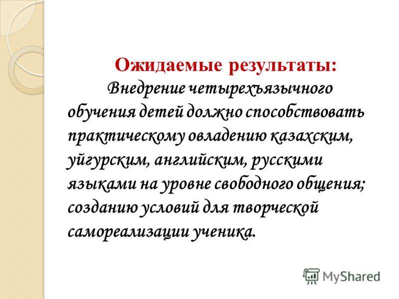 Ожидаемые результаты: Внедрение четырехъязычного обучения детей должно способствовать практическому овладению казахским, уйгурским, английским, русскими языками на уровне свободного общения; созданию условий для творческой самореализации ученика.