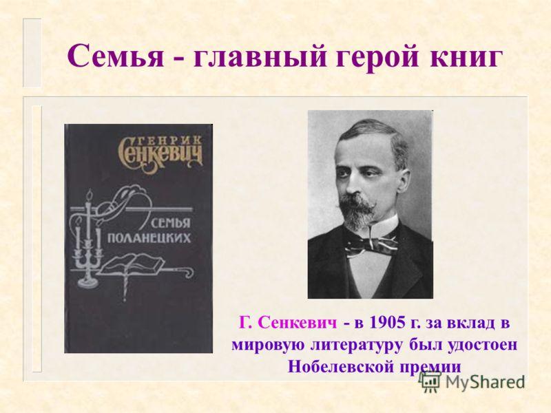 Семья - главный герой книг Г. Сенкевич - в 1905 г. за вклад в мировую литературу был удостоен Нобелевской премии
