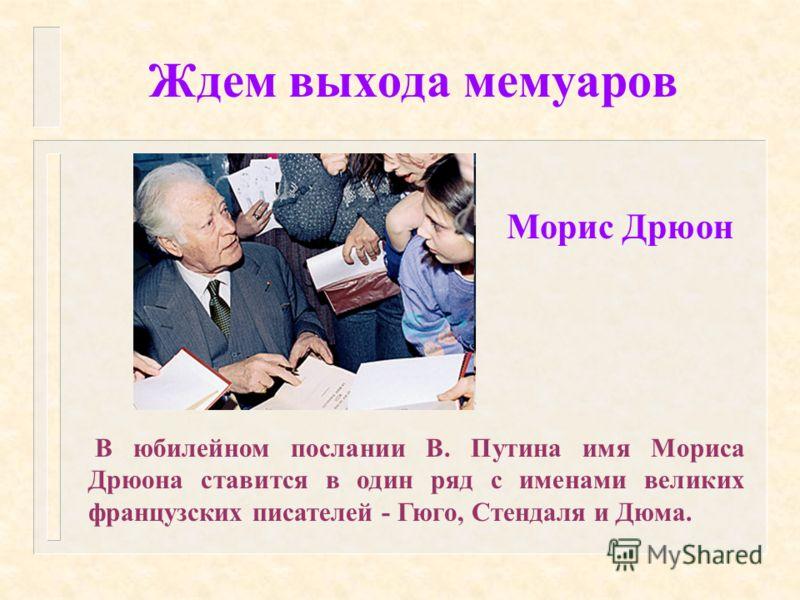 Ждем выхода мемуаров В юбилейном послании В. Путина имя Мориса Дрюона ставится в один ряд с именами великих французских писателей - Гюго, Стендаля и Дюма. Морис Дрюон