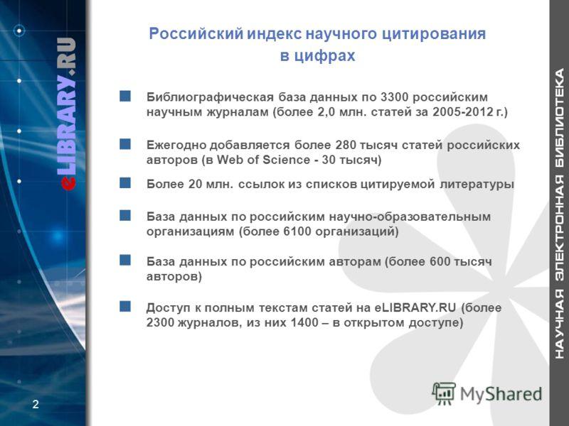 Российский индекс научного цитирования в цифрах Библиографическая база данных по 3300 российским научным журналам (более 2,0 млн. статей за 2005-2012 г.) Ежегодно добавляется более 280 тысяч статей российских авторов (в Web of Science - 30 тысяч) Бол