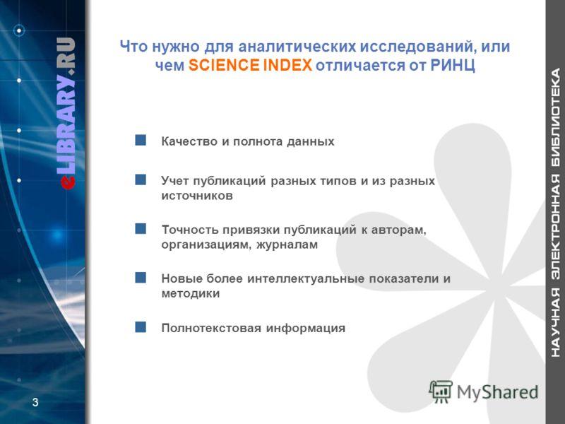 Что нужно для аналитических исследований, или чем SCIENCE INDEX отличается от РИНЦ Качество и полнота данных Учет публикаций разных типов и из разных источников Точность привязки публикаций к авторам, организациям, журналам Новые более интеллектуальн