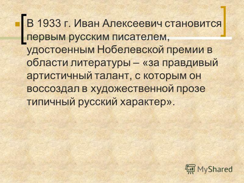 В 1933 г. Иван Алексеевич становится первым русским писателем, удостоенным Нобелевской премии в области литературы – «за правдивый артистичный талант, с которым он воссоздал в художественной прозе типичный русский характер».