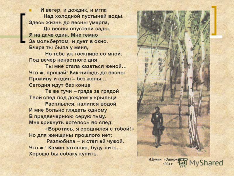 И ветер, и дождик, и мгла Над холодной пустыней воды. Здесь жизнь до весны умерла, До весны опустели сады. Я на даче один. Мне темно За мольбертом, и дует в окно. Вчера ты была у меня, Но тебе уж тоскливо со мной. Под вечер ненастного дня Ты мне стал
