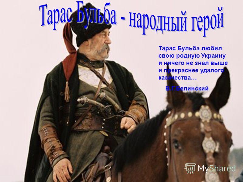 Тарас Бульба любил свою родную Украину и ничего не знал выше и прекраснее удалого казачества… В.Г.Белинский