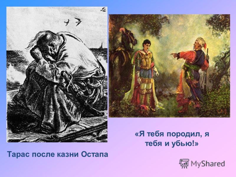 Тарас после казни Остапа «Я тебя породил, я тебя и убью!»