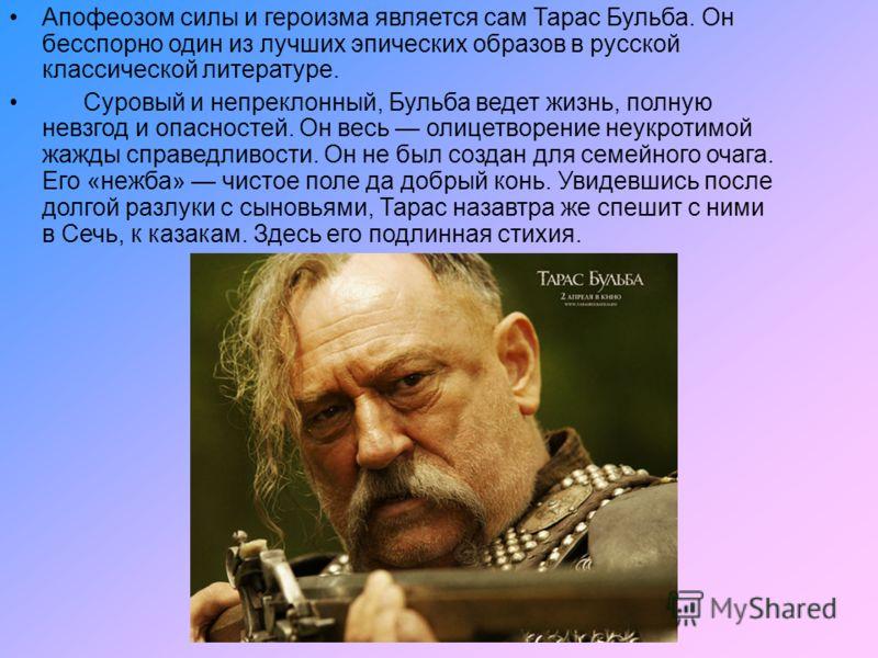 Апофеозом силы и героизма является сам Тарас Бульба. Он бесспорно один из лучших эпических образов в русской классической литературе. Суровый и непреклонный, Бульба ведет жизнь, полную невзгод и опасностей. Он весь олицетворение неукротимой жажды спр