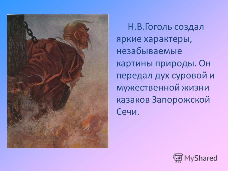 Н.В.Гоголь создал яркие характеры, незабываемые картины природы. Он передал дух суровой и мужественной жизни казаков Запорожской Сечи.