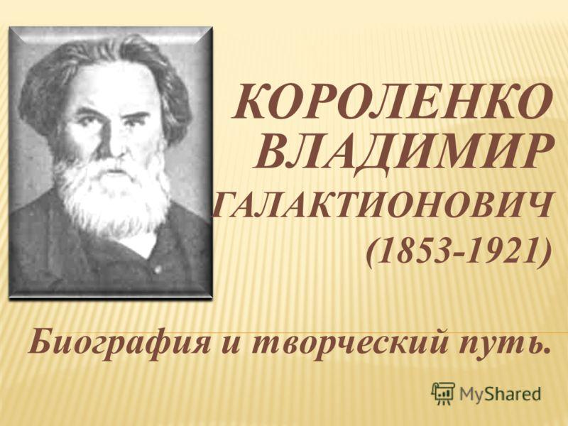 КОРОЛЕНКО ВЛАДИМИР ГАЛАКТИОНОВИЧ (1853-1921) Биография и творческий путь.