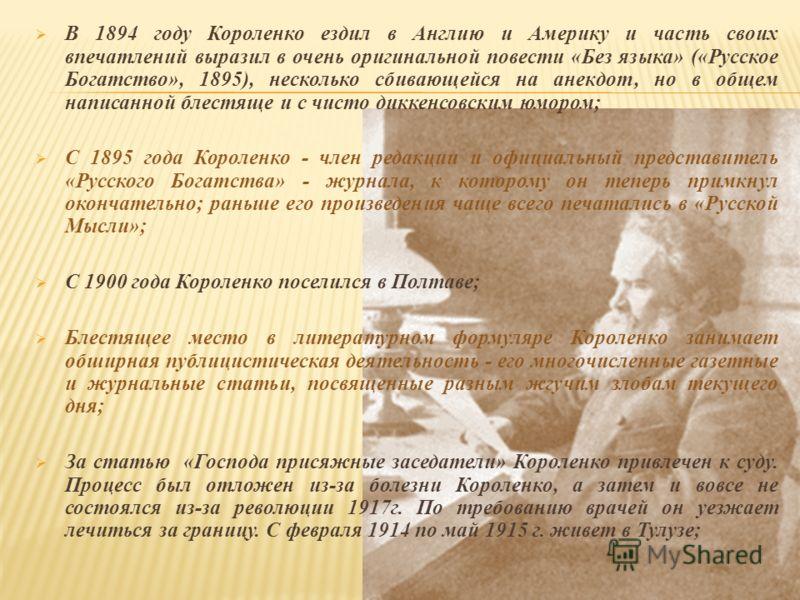 В 1894 году Короленко ездил в Англию и Америку и часть своих впечатлений выразил в очень оригинальной повести «Без языка» («Русское Богатство», 1895), несколько сбивающейся на анекдот, но в общем написанной блестяще и с чисто диккенсовским юмором; С