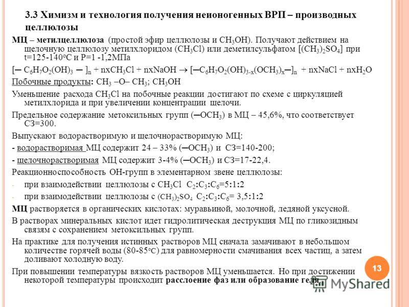 13 3.3 Химизм и технология получения неионогенных ВРП – производных целлюлозы МЦ – метилцеллюлоза (простой эфир целлюлозы и СН 3 ОН). Получают действием на щелочную целлюлозу метилхлоридом (СН 3 Сl) или деметилсульфатом [(CH 3 ) 2 SO 4 ] при t=125-14