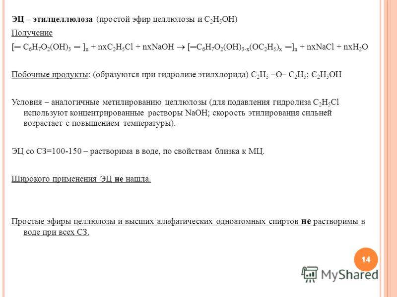 14 ЭЦ – этилцеллюлоза (простой эфир целлюлозы и С 2 Н 5 ОН) Получение [ C 6 H 7 O 2 (OH) 3 ] n + nxC 2 H 5 Cl + nxNaOH [C 6 H 7 O 2 (OH) 3-x (OC 2 H 5 ) x] n + nxNaCl + nxH 2 O Побочные продукты: (образуются при гидролизе этилхлорида) С 2 Н 5 –О– С 2
