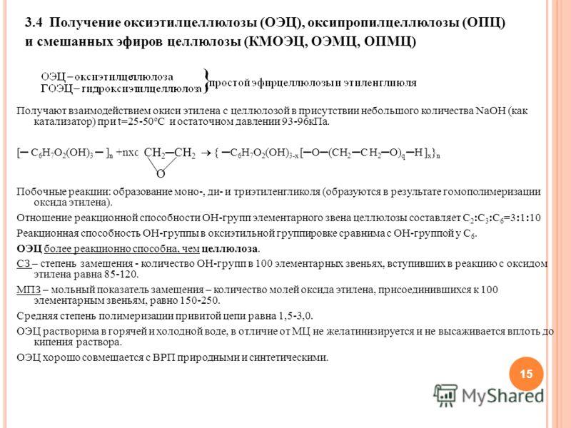 15 Получают взаимодействием окиси этилена с целлюлозой в присутствии небольшого количества NaOH (как катализатор) при t=25-50 o C и остаточном давлении 93-96кПа. [ C 6 H 7 O 2 (OH) 3 ] n +nxq { C 6 H 7 O 2 (OH) 3-x [O(CH 2C H 2 O) q H ] x } n Побочны