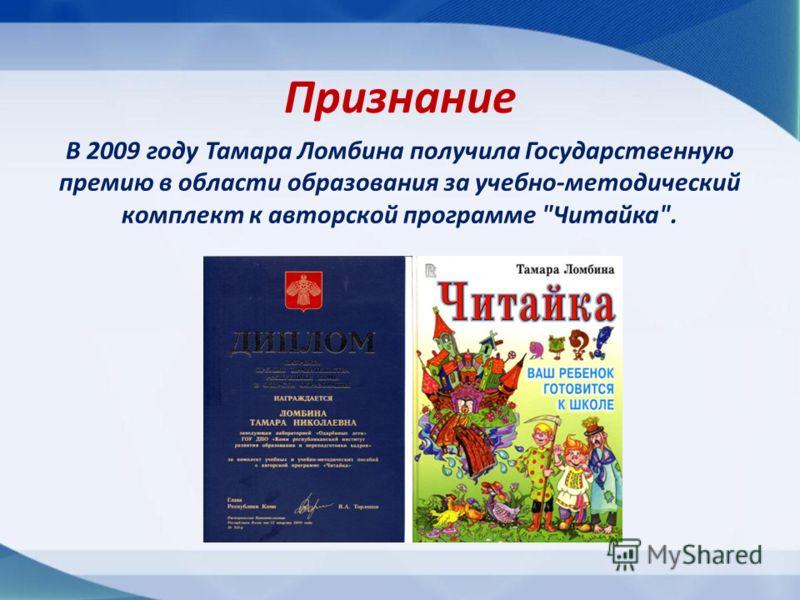 В 2009 году Тамара Ломбина получила Государственную премию в области образования за учебно-методический комплект к авторской программе Читайка. Признание