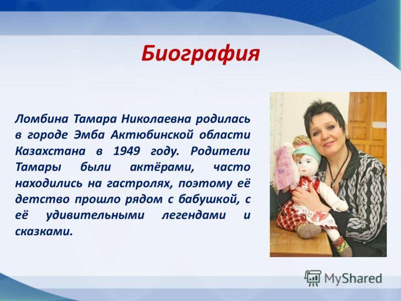 Биография Ломбина Тамара Николаевна родилась в городе Эмба Актюбинской области Казахстана в 1949 году. Родители Тамары были актёрами, часто находились на гастролях, поэтому её детство прошло рядом с бабушкой, с её удивительными легендами и сказками.