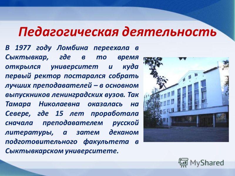 В 1977 году Ломбина переехала в Сыктывкар, где в то время открылся университет и куда первый ректор постарался собрать лучших преподавателей – в основном выпускников ленинградских вузов. Так Тамара Николаевна оказалась на Севере, где 15 лет проработа