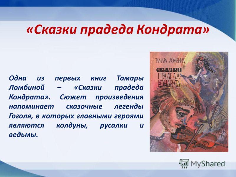 «Сказки прадеда Кондрата» Одна из первых книг Тамары Ломбиной – «Сказки прадеда Кондрата». Сюжет произведения напоминает сказочные легенды Гоголя, в которых главными героями являются колдуны, русалки и ведьмы.