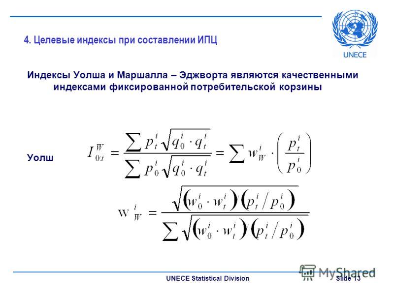 UNECE Statistical Division Slide 13 4. Целевые индексы при составлении ИПЦ Индексы Уолша и Маршалла – Эджворта являются качественными индексами фиксированной потребительской корзины Уолш