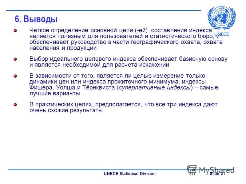 UNECE Statistical Division Slide 21 6. Выводы Четкое определение основной цели (-ей) составления индекса является полезным для пользователей и статистического бюро, и обеспечивает руководство в части географического охвата, охвата населения и продукц