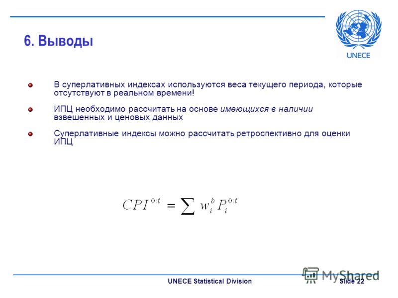UNECE Statistical Division Slide 22 6. Выводы В суперлативных индексах используются веса текущего периода, которые отсутствуют в реальном времени! ИПЦ необходимо рассчитать на основе имеющихся в наличии взвешенных и ценовых данных Суперлативные индек