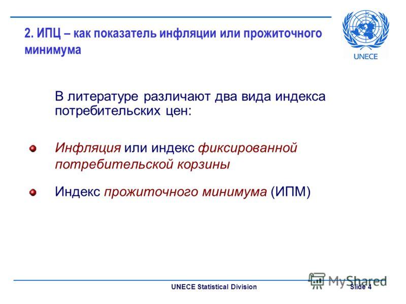 UNECE Statistical Division Slide 4 2. ИПЦ – как показатель инфляции или прожиточного минимума В литературе различают два вида индекса потребительских цен: Инфляция или индекс фиксированной потребительской корзины Индекс прожиточного минимума (ИПМ)
