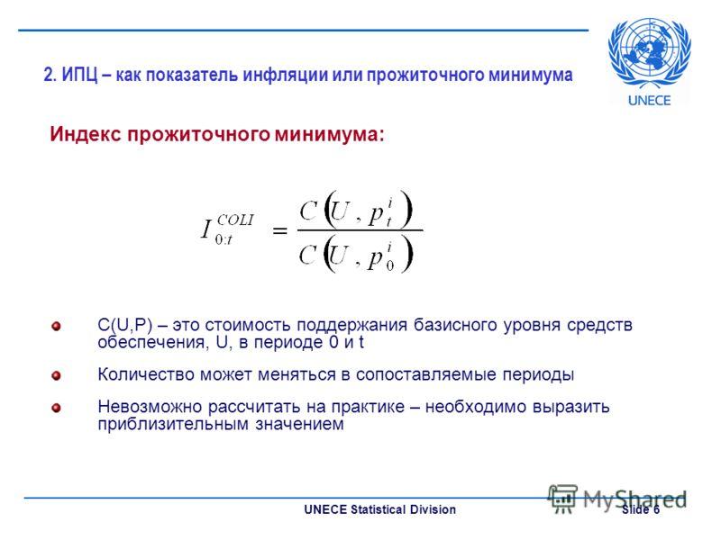 UNECE Statistical Division Slide 6 2. ИПЦ – как показатель инфляции или прожиточного минимума Индекс прожиточного минимума: C(U,P) – это стоимость поддержания базисного уровня средств обеспечения, U, в периоде 0 и t Количество может меняться в сопост