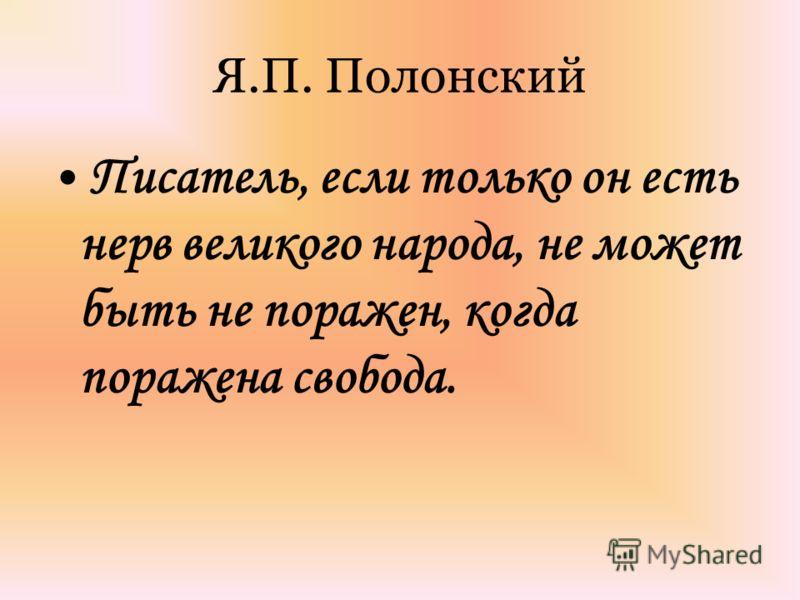 Я.П. Полонский Писатель, если только он есть нерв великого народа, не может быть не поражен, когда поражена свобода.