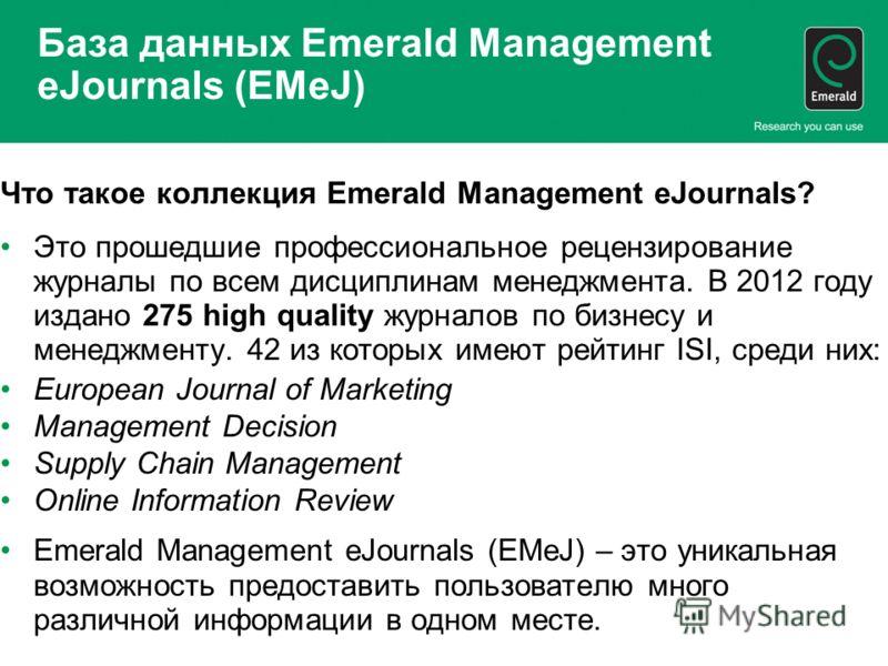 База данных Emerald Management eJournals (EMeJ) Что такое коллекция Emerald Management eJournals? Это прошедшие профессиональное рецензирование журналы по всем дисциплинам менеджмента. В 2012 году издано 275 high quality журналов по бизнесу и менеджм
