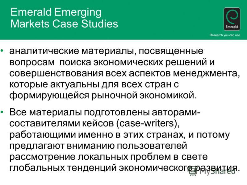 Emerald Emerging Markets Case Studies аналитические материалы, посвященные вопросам поиска экономических решений и совершенствования всех аспектов менеджмента, которые актуальны для всех стран с формирующейся рыночной экономикой. Все материалы подгот