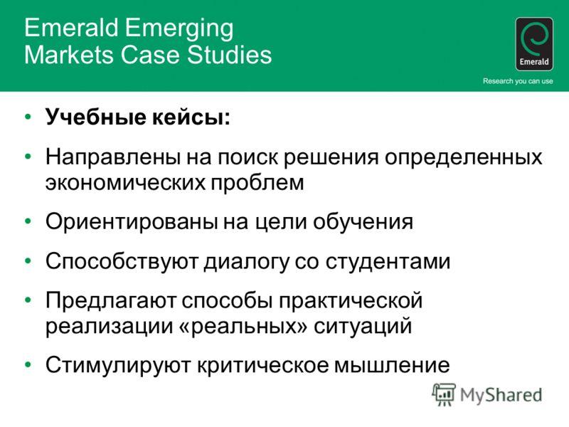 Emerald Emerging Markets Case Studies Учебные кейсы: Направлены на поиск решения определенных экономических проблем Ориентированы на цели обучения Способствуют диалогу со студентами Предлагают способы практической реализации «реальных» ситуаций Стиму