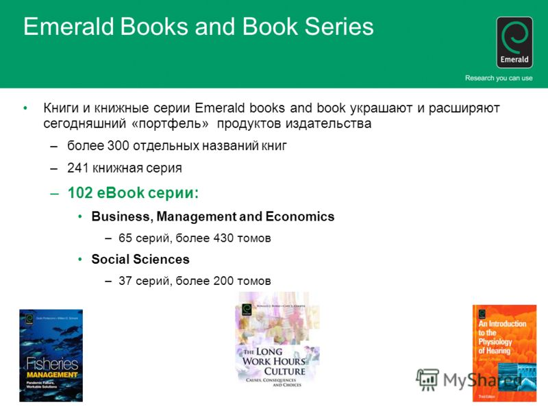 Emerald Books and Book Series Книги и книжные серии Emerald books and book украшают и расширяют сегодняшний «портфель» продуктов издательства –более 300 отдельных названий книг –241 книжная серия –102 eBook серии: Business, Management and Economics –