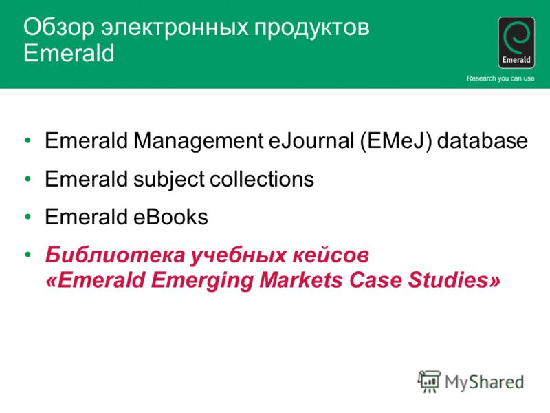 Обзор электронных продуктов Emerald Emerald Management eJournal (EMeJ) database Emerald subject collections Emerald eBooks Библиотека учебных кейсов «Emerald Emerging Markets Case Studies»