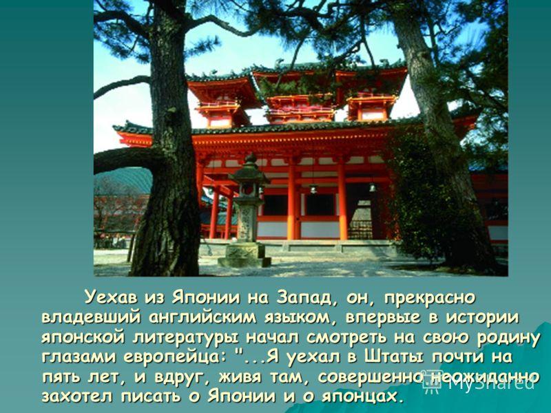 Уехав из Японии на Запад, он, прекрасно владевший английским языком, впервые в истории японской литературы начал смотреть на свою родину глазами европейца: