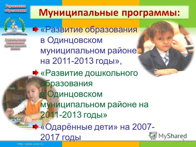 Муниципальные программы: 2 «Развитие образования в Одинцовском муниципальном районе на 2011-2013 годы», «Развитие дошкольного образования в Одинцовском муниципальном районе на 2011-2013 годы» «Одарённые дети» на 2007- 2017 годы